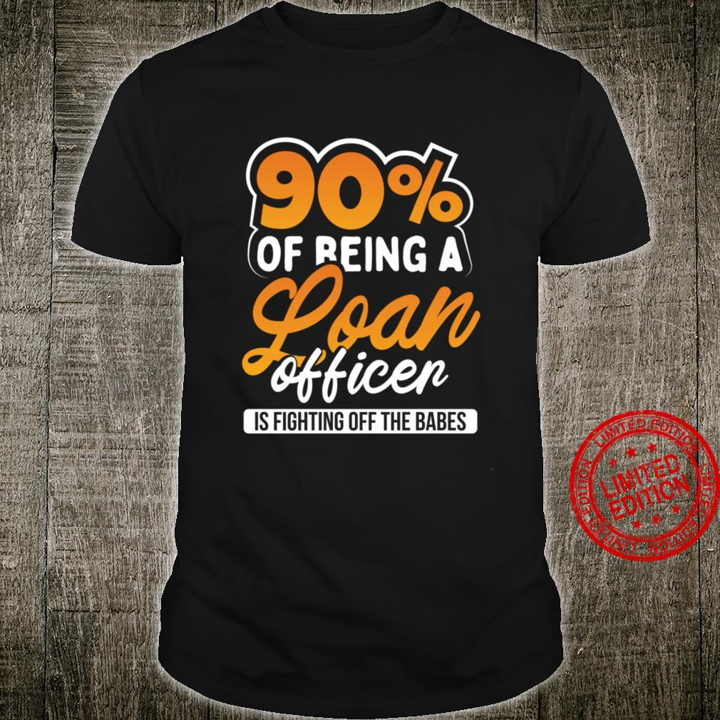 90% Of Being A Loan Officer Is Fighting Off The Babes Shirt