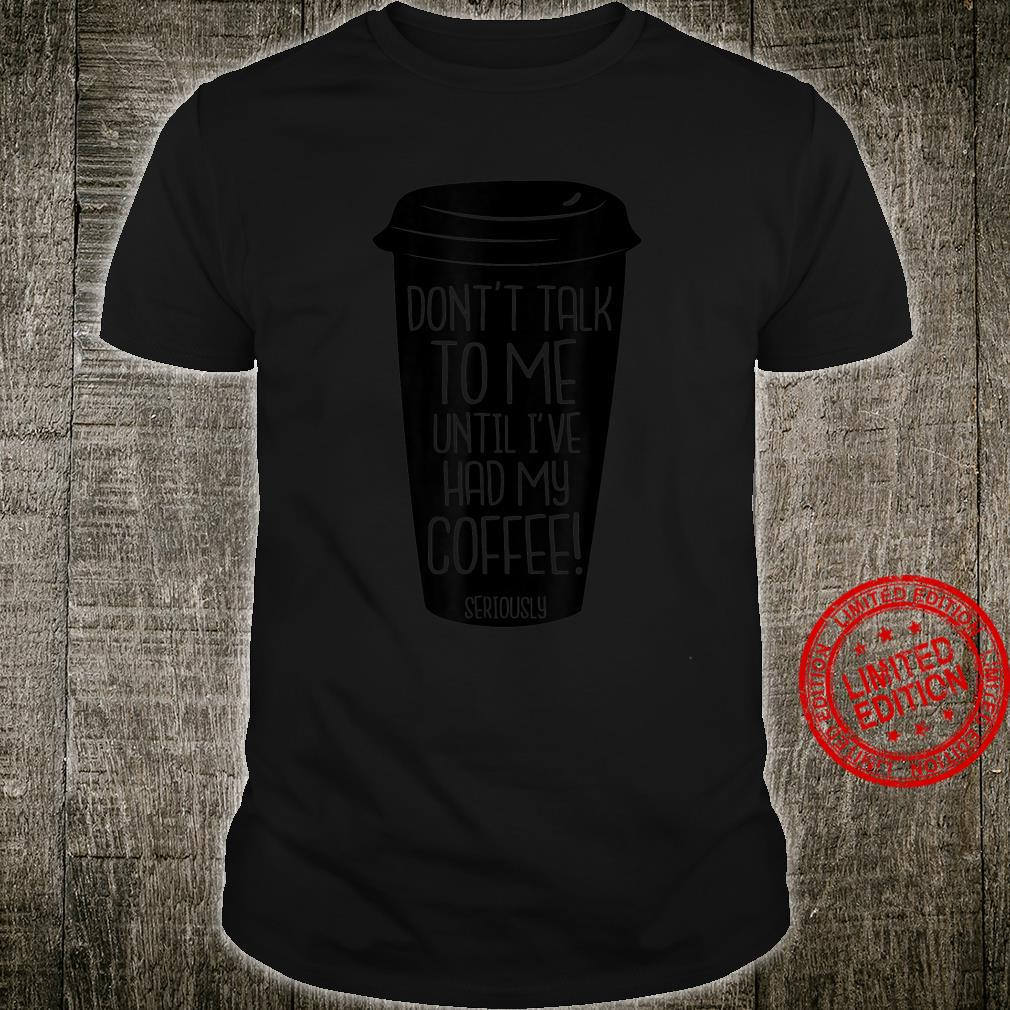 Don't Talk To Me Until I've had My Coffee Seriously Shirt