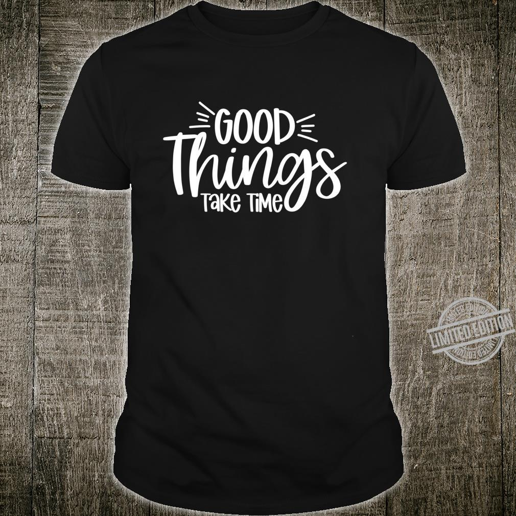 Good Things Take Time Inspirational Motivation Quote Shirt