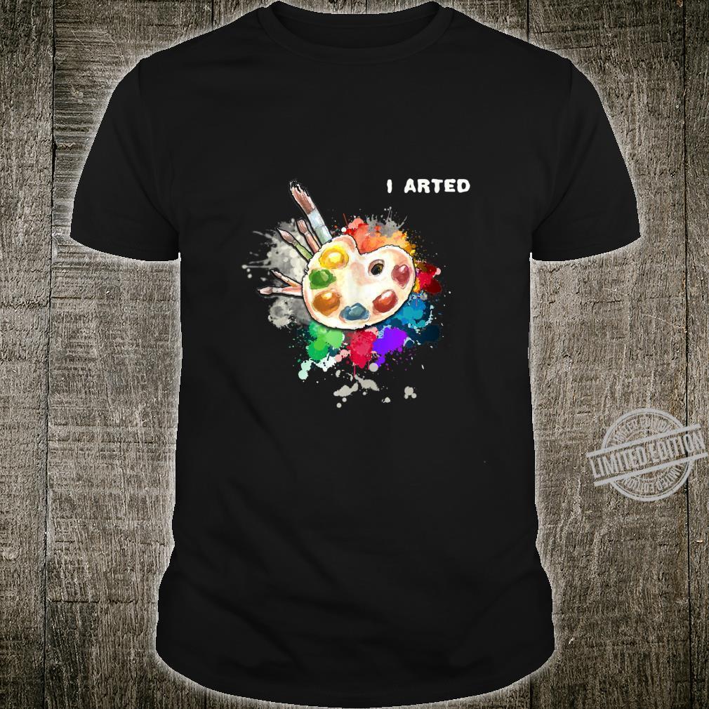 I Arted Art Cool Colorful Artist Shirt