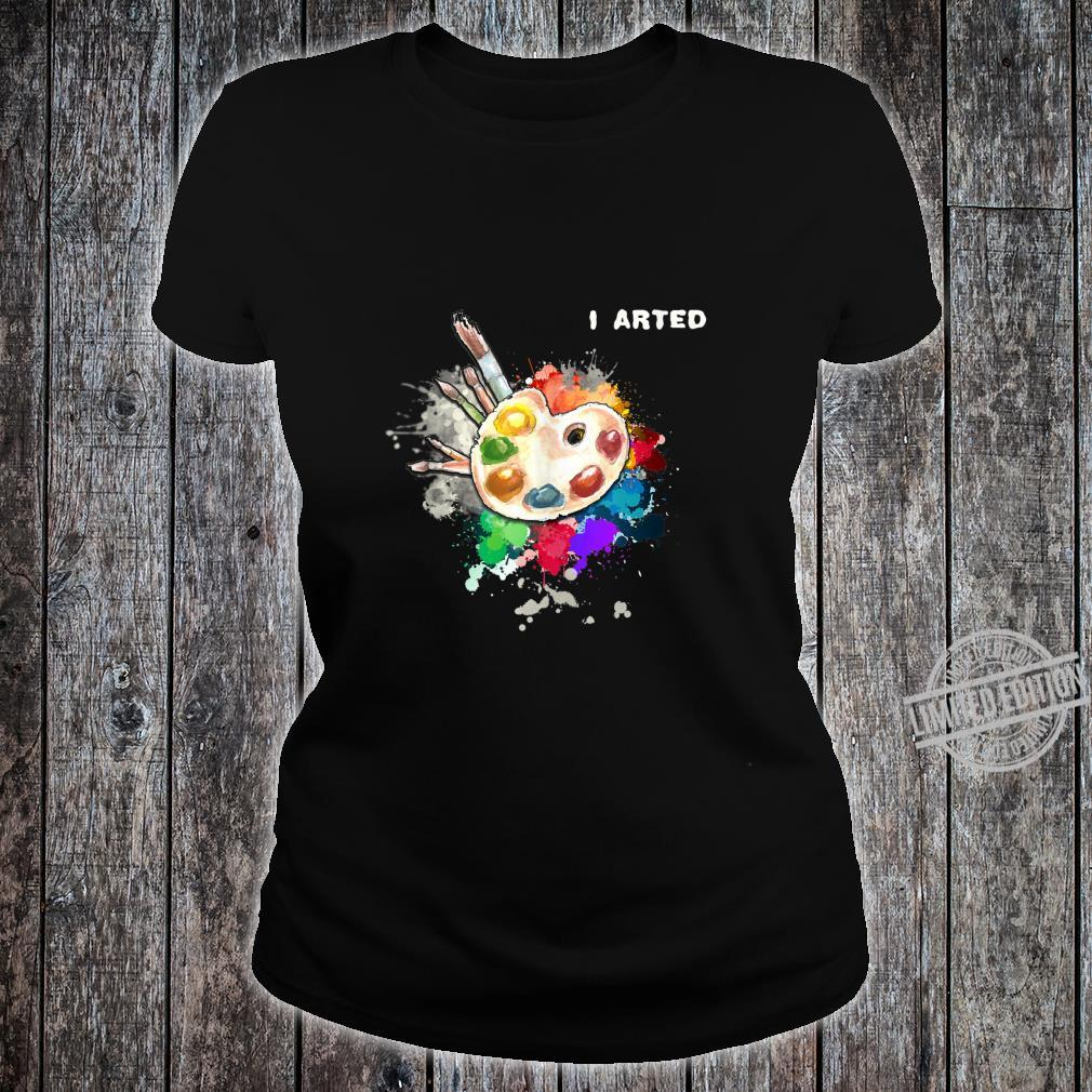 I Arted Art Cool Colorful Artist Shirt ladies tee