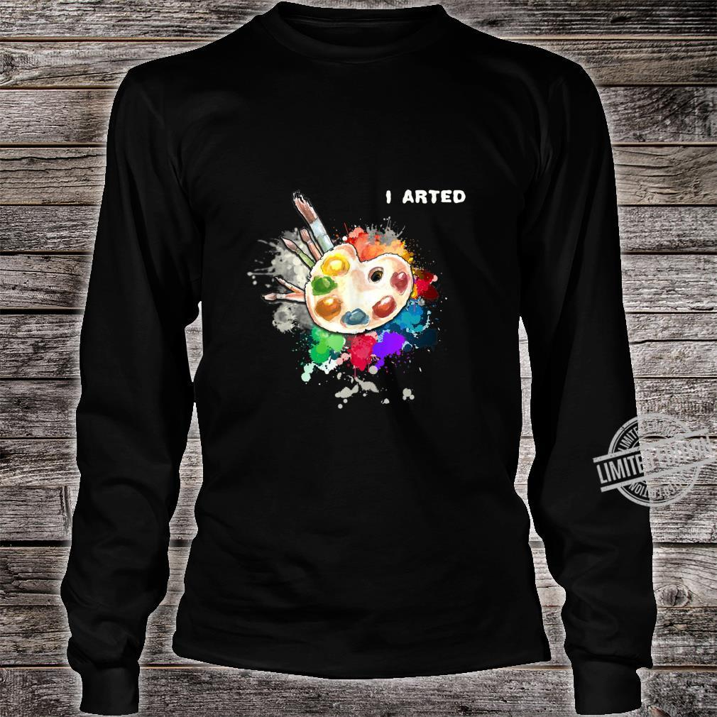 I Arted Art Cool Colorful Artist Shirt long sleeved