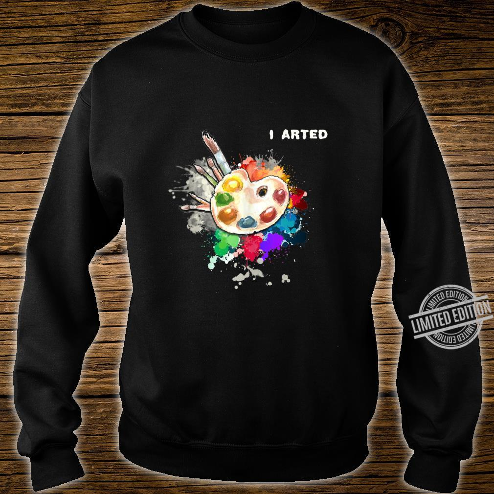 I Arted Art Cool Colorful Artist Shirt sweater