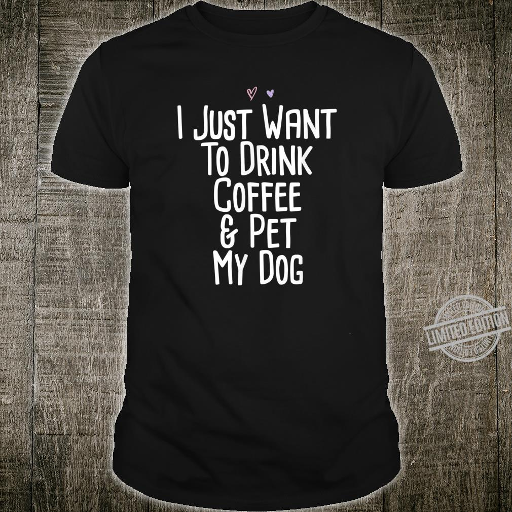 I Just Want To Drink Coffee & Pet My Dog Saying Mom Shirt