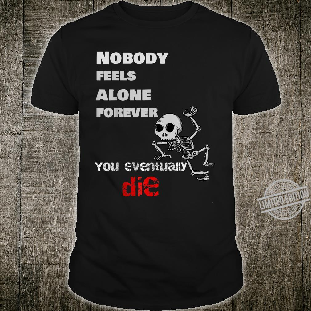 Nobody Feels Alone Forever, You Eventually Die Shirt