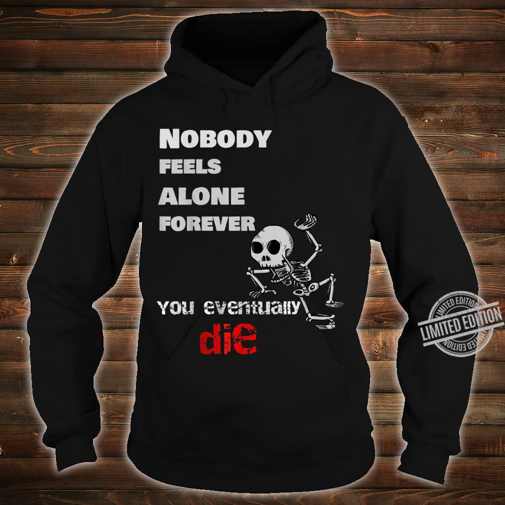Nobody Feels Alone Forever, You Eventually Die Shirt hoodie