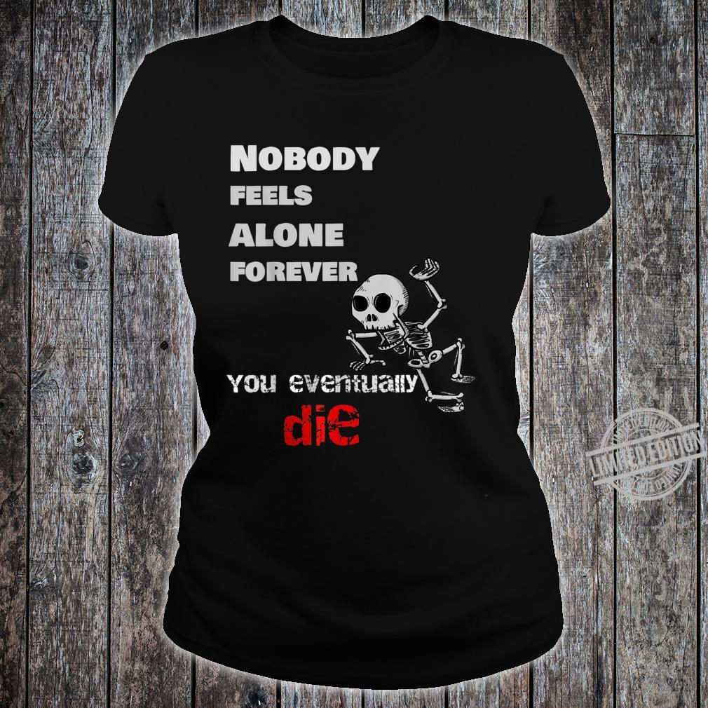 Nobody Feels Alone Forever, You Eventually Die Shirt ladies tee