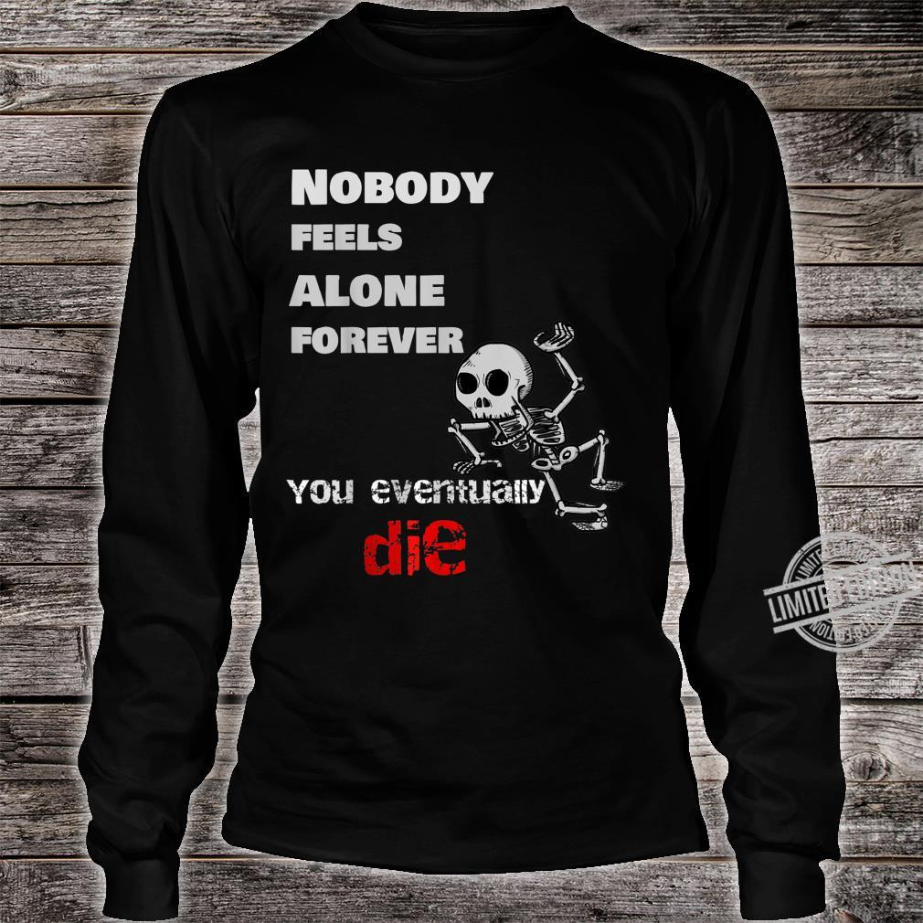 Nobody Feels Alone Forever, You Eventually Die Shirt long sleeved