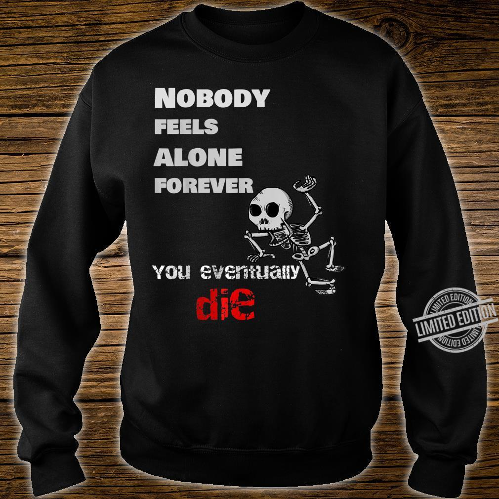 Nobody Feels Alone Forever, You Eventually Die Shirt sweater