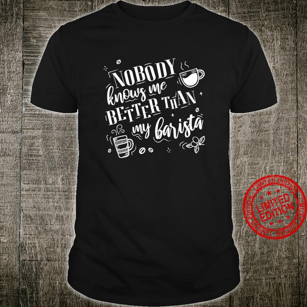 Nobody Knows Me Better Than My Barista Coffees Shirt