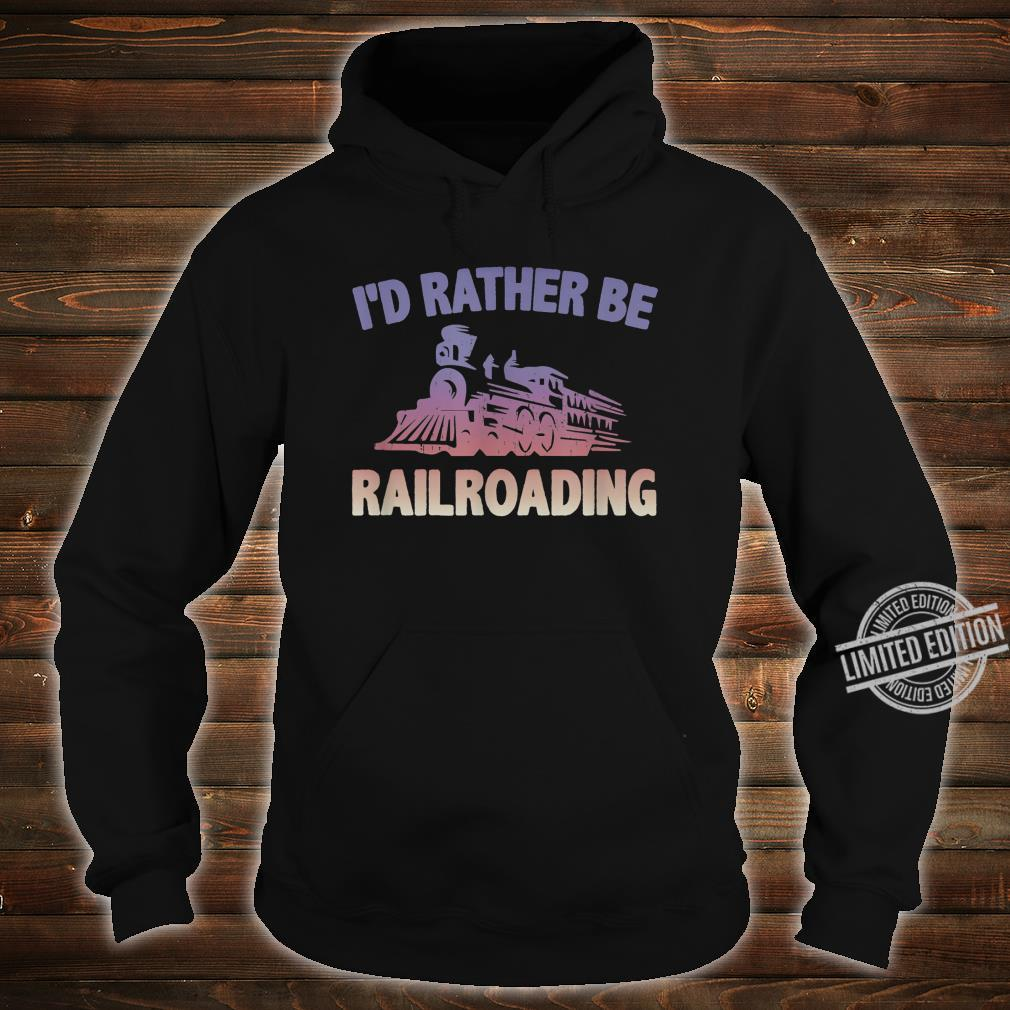 Train Locomotive Engine RATHER BE RAILROADING Model Builder Shirt hoodie